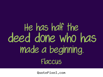 He has half the deed done who has made a beginning. Flaccus greatest inspirational quote