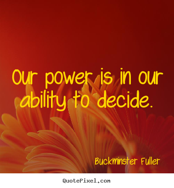Sayings about inspirational - Our power is in our ability to decide.