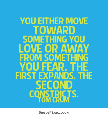 Tom Crum picture quotes - You either move toward something you love.. - Inspirational quotes