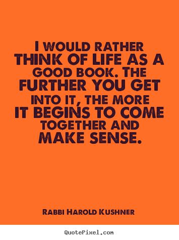 Create graphic picture quotes about inspirational - I would rather think of life as a good book. the further..