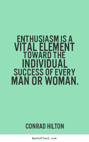Enthusiasm is a vital element toward the individual.. Conrad Hilton  inspirational quotes