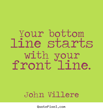 Diy picture quote about inspirational - Your bottom line starts with your front line.