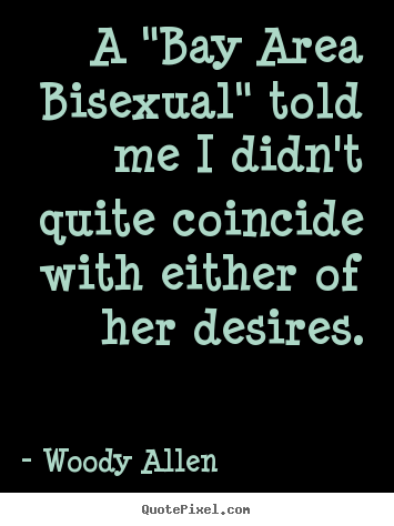 "How to make picture quotes about inspirational - A ""bay area bisexual"" told me i didn't quite coincide with either.."