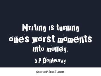 Inspirational quotes - Writing is turning one's worst moments into money.