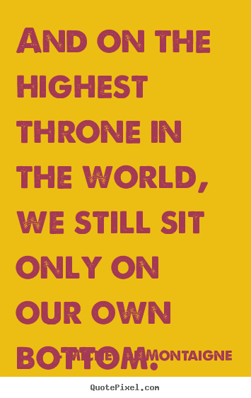 Inspirational quotes - And on the highest throne in the world, we still..