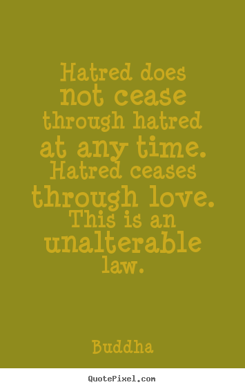 Quote about inspirational - Hatred does not cease through hatred at any time. hatred ceases..