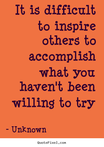 Unknown picture quotes - It is difficult to inspire others to accomplish what.. - Inspirational quotes