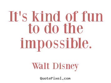 Walt Disney picture quotes - It's kind of fun to do the impossible. - Inspirational quote