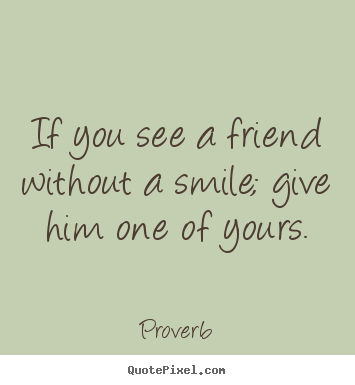 Quotes about inspirational - If you see a friend without a smile; give him one of yours.
