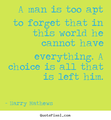 Harry Mathews picture quotes - A man is too apt to forget that in this world he.. - Inspirational quote