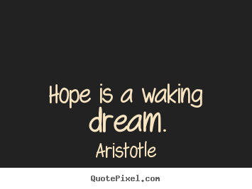 Inspirational quote - Hope is a waking dream.