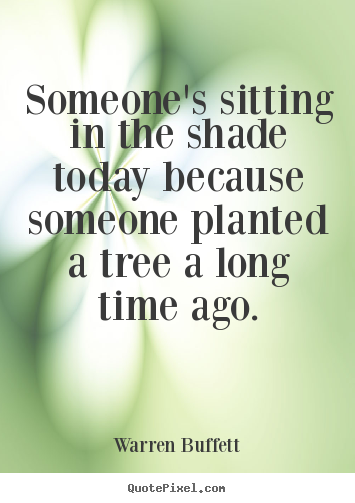 Someone's sitting in the shade today because someone.. Warren Buffett  inspirational quote