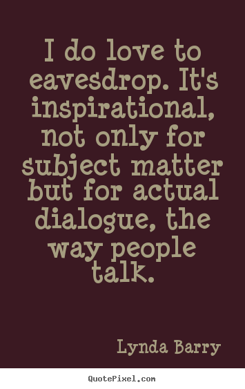 Lynda Barry poster quote - I do love to eavesdrop. it's inspirational, not only for subject.. - Inspirational quotes