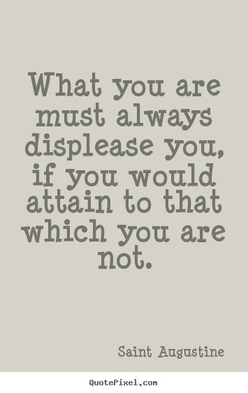 Inspirational quotes - What you are must always displease you, if you would attain to..