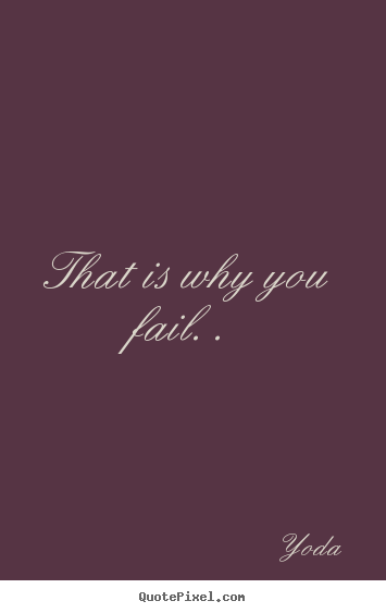 Inspirational quote - That is why you fail. .