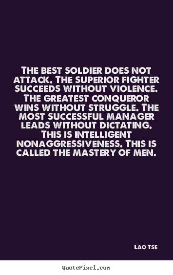 Lao Tse picture quotes - The best soldier does not attack. the superior fighter succeeds.. - Inspirational quotes
