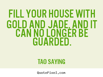 Inspirational sayings - Fill your house with gold and jade, and it can no longer be guarded.