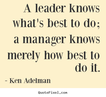 A leader knows what's best to do; a manager knows.. Ken Adelman famous inspirational quotes