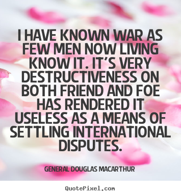 General Douglas Macarthur picture quotes - I have known war as few men now living know.. - Inspirational quotes
