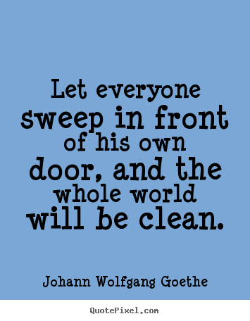 Inspirational quote - Let everyone sweep in front of his own door, and the whole world..