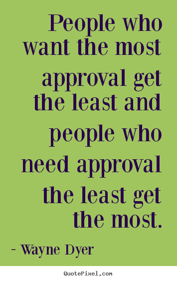 Wayne Dyer picture quotes - People who want the most approval get the.. - Inspirational quote