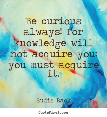 Inspirational quotes - Be curious always! for knowledge will not acquire you: you must..