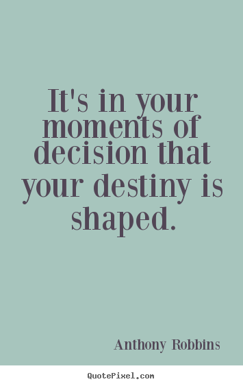 It's in your moments of decision that your destiny is shaped. Anthony Robbins popular inspirational quote