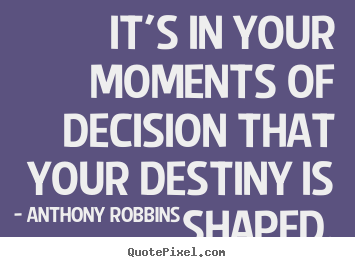 Inspirational quotes - It's in your moments of decision that your destiny..