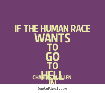 Quote about inspirational - If the human race wants to go to hell in a..