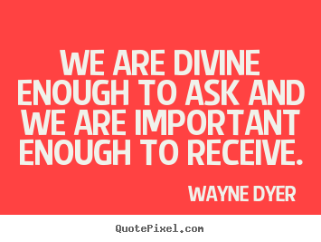 Quotes about inspirational - We are divine enough to ask and we are important..