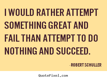 Robert Schuller picture quotes - I would rather attempt something great and fail than attempt.. - Inspirational quotes
