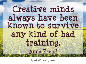 Creative minds always have been known to.. Anna Freud  inspirational quote