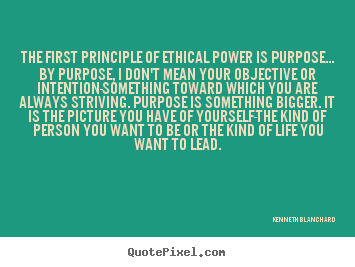 How to design picture quotes about inspirational - The first principle of ethical power is purpose... by purpose, i..