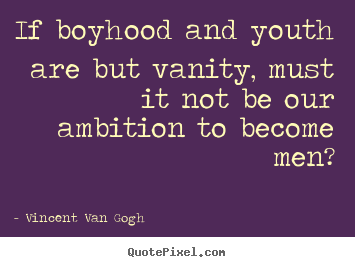 Vincent Van Gogh picture quotes - If boyhood and youth are but vanity, must it not.. - Inspirational quote
