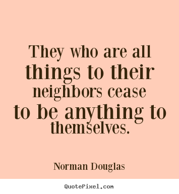 Quote about inspirational - They who are all things to their neighbors cease to be anything..
