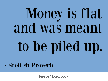 Scottish Proverb photo quote - Money is flat and was meant to be piled up. - Inspirational quote
