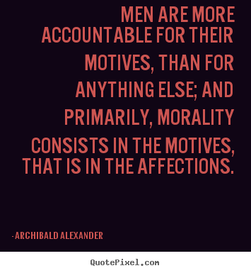 Men are more accountable for their motives, than for anything else;.. Archibald Alexander great inspirational sayings
