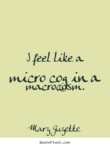 Inspirational quotes - I feel like a micro cog in a macrocosm.