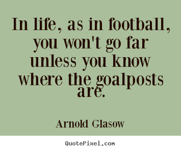 Quote about inspirational - In life, as in football, you won't go far unless you know..