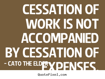 Make custom picture quotes about inspirational - Cessation of work is not accompanied by cessation of expenses.