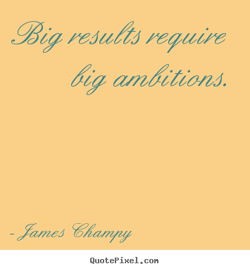 Big results require big ambitions. James Champy  inspirational quote