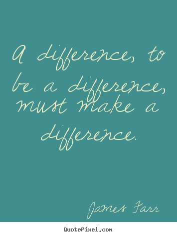 Inspirational quotes - A difference, to be a difference, must make a difference.