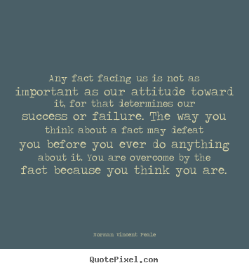 Any fact facing us is not as important as our attitude.. Norman Vincent Peale popular inspirational quote