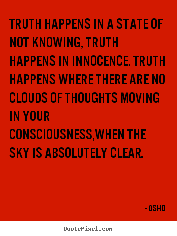 Truth happens in a state of not knowing, truth happens in innocence. truth.. Osho  inspirational quote