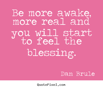 Quotes about inspirational - Be more awake, more real and you will start to feel..
