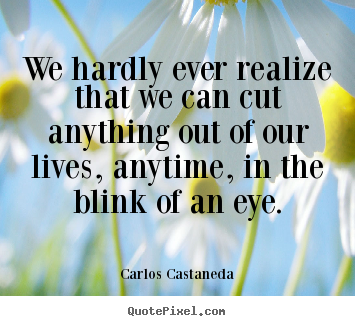 Carlos Castaneda picture quotes - We hardly ever realize that we can cut anything out.. - Inspirational quotes