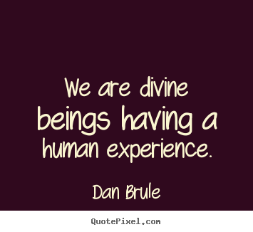 Quotes about inspirational - We are divine beings having a human experience.