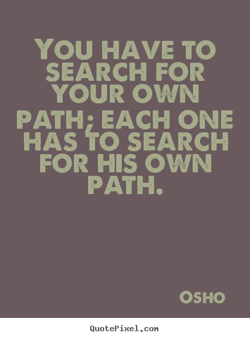 You have to search for your own path; each one.. Osho  inspirational quotes