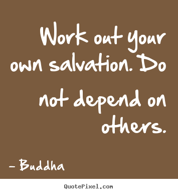 Work out your own salvation. do not depend on others. Buddha great inspirational quotes