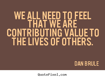 Inspirational quotes - We all need to feel that we are contributing value..